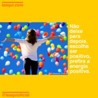 Não deixe para depois, escolha ser positivo, prefira a energia positiva