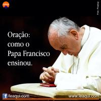 Oração: como o Papa Francisco ensinou