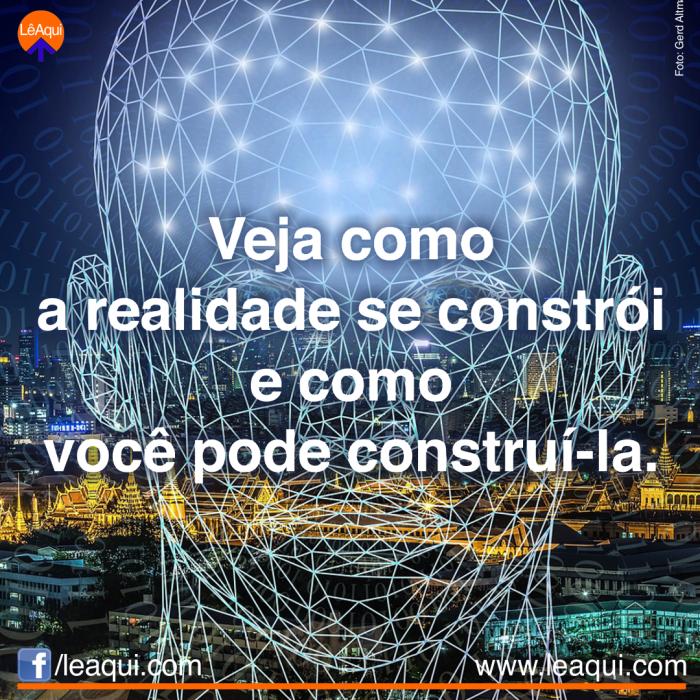 Veja como a realidade se constrói e como você pode construí-la