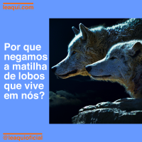 Por que negamos a matilha de lobos que vive em nós?