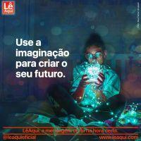 Use a imaginação para criar o seu futuro
